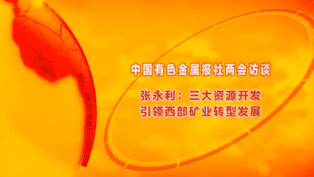 两会访谈·张永利:三大资源开发引领西部矿业转型发展